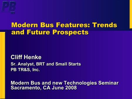 Modern Bus Features: Trends and Future Prospects Cliff Henke Sr. Analyst, BRT and Small Starts PB TR&S, Inc. Modern Bus and new Technologies Seminar Sacramento,
