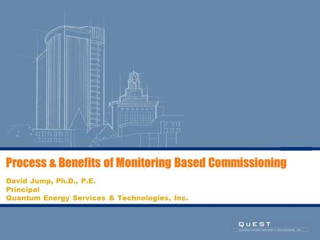 Process & Benefits of Monitoring Based Commissioning David Jump, Ph.D., P.E. Principal Quantum Energy Services & Technologies, Inc.
