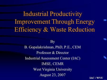 IAC / WVU Industrial Productivity Improvement Through Energy Efficiency & Waste Reduction By B. Gopalakrishnan, PhD, P.E., CEM Professor & Director Industrial.