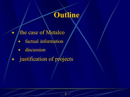  1  Outline  the case of Metalco  factual information  discussion  justification of projects.