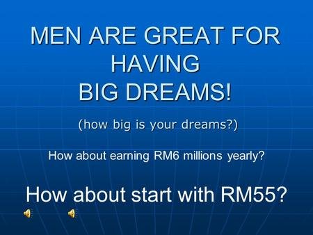 MEN ARE GREAT FOR HAVING BIG DREAMS! How about earning RM6 millions yearly? How about start with RM55? (how big is your dreams?)
