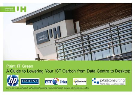 Www.herts.ac.uk/about-us/facilities/learning-resources/about-lis/rare-idc/conference.cfm <strong>Paint</strong> IT Green A Guide to Lowering Your ICT Carbon from Data Centre.