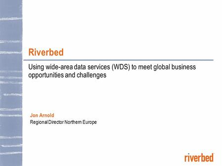 Riverbed Using wide-area data services (WDS) to meet global business opportunities and challenges Jon Arnold Regional Director Northern Europe.