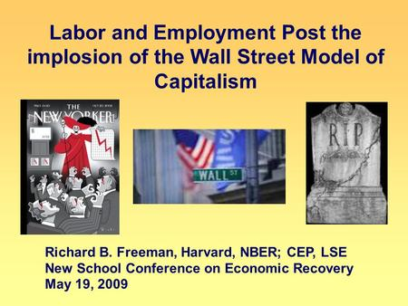 Labor and Employment Post the implosion of the Wall Street Model of Capitalism Richard B. Freeman, Harvard, NBER; CEP, LSE New School Conference on Economic.