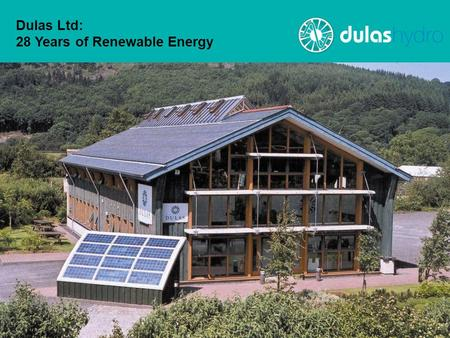 Dulas Ltd: 28 Years of Renewable Energy. Dulas Ltd Established 1982 in Mid Wales Currently 85+ staff, 2010 turnover ~£20m Significant international and.