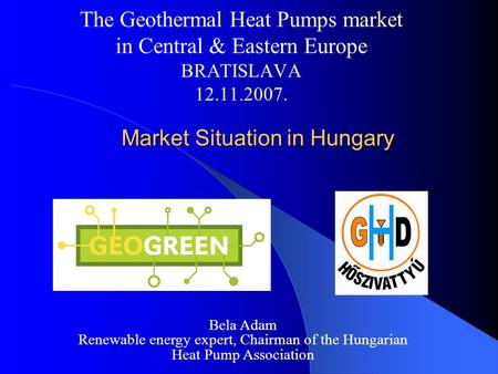 Market Situation in Hungary Market Situation in Hungary The Geothermal Heat Pumps market in Central & Eastern Europe BRATISLAVA 12.11.2007. Bela Adam Renewable.