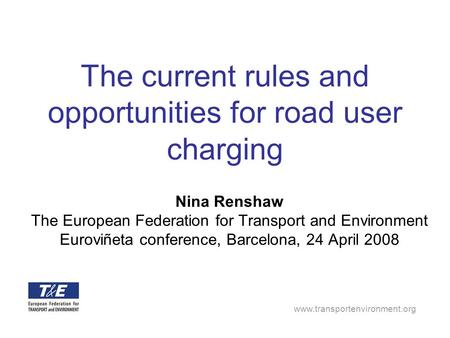 Www.transportenvironment.org The current rules and opportunities for road user charging Nina Renshaw The European Federation for Transport and Environment.