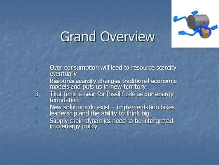 Grand Overview 1. Over consumption will lead to resource scarcity eventually 2. Resource scarcity changes traditional economic models and puts us in new.