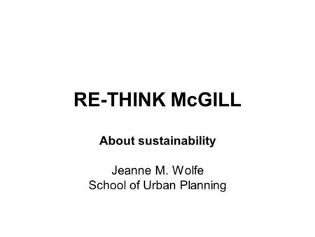 RE-THINK McGILL About sustainability Jeanne M. Wolfe School of Urban Planning.