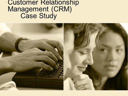 Customer Relationship Management (CRM) Case Study.