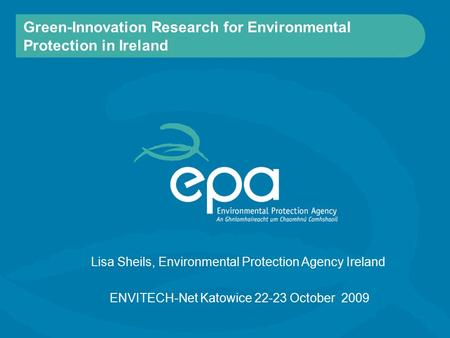 Green-Innovation Research for Environmental Protection in Ireland ENVITECH-Net Katowice 22-23 October 2009 Lisa Sheils, Environmental Protection Agency.