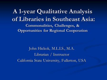 A 1-year Qualitative Analysis of Libraries in Southeast Asia: Commonalities, Challenges, & Opportunities for Regional Cooperation John Hickok, M.L.I.S.,