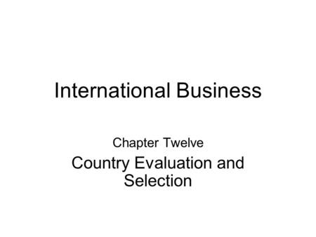 International Business Chapter Twelve Country Evaluation and Selection.