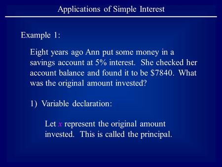 Applications of Simple Interest Example 1: Eight years ago Ann put some money in a savings account at 5% interest. She checked her account balance and.
