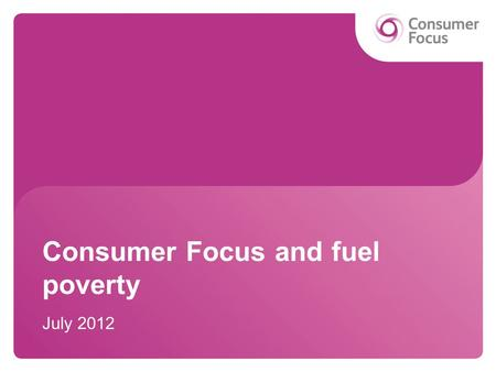 Consumer Focus and fuel poverty July 2012. Overview Consumer Focus and NEA forums Communicating comfort Fuel poverty resources Local authority campaign.