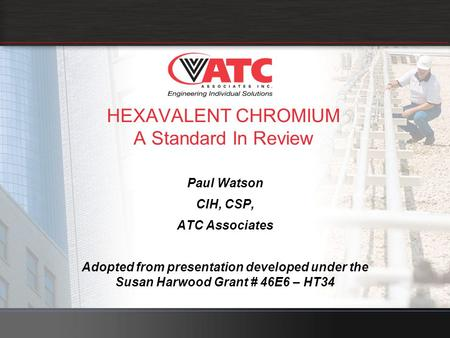 HEXAVALENT CHROMIUM A Standard In Review Paul Watson CIH, CSP, ATC Associates Adopted from presentation developed under the Susan Harwood Grant # 46E6.