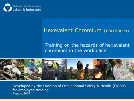 Hexavalent Chromium (chrome 6) Training on the hazards of hexavalent chromium in the workplace Developed by the Division of Occupational Safety & Health.