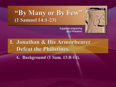 """By Many or By Few"" (1 Samuel 14:1-23) I. Jonathan & His Armorbearer Defeat the Philistines. A. Background (1 Sam. 13:8-14). I. Jonathan & His Armorbearer."
