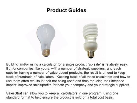 "Product Guides Building and/or using a calculator for a single product ""up sale"" is relatively easy. But for companies like yours, with a number of strategic."