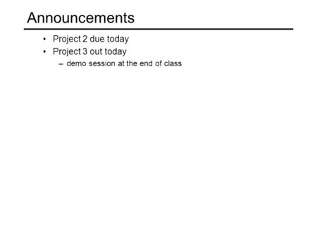 Announcements Project 2 due today Project 3 out today –demo session at the end of class.