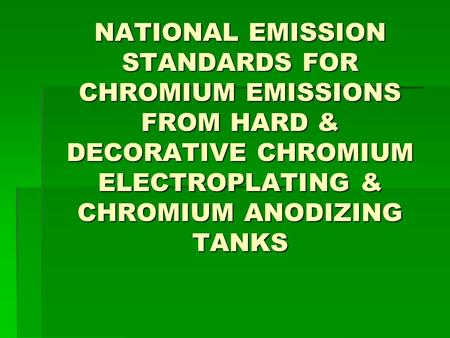 NATIONAL EMISSION STANDARDS FOR CHROMIUM EMISSIONS FROM HARD & DECORATIVE CHROMIUM ELECTROPLATING & CHROMIUM ANODIZING TANKS.