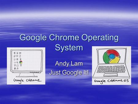 Google Chrome Operating System Andy Lam Just Google It!