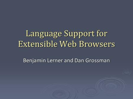 Language Support for Extensible Web Browsers Benjamin Lerner and Dan Grossman.