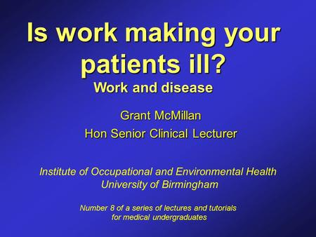 Is work making your patients ill? Work and disease Grant McMillan Hon Senior Clinical Lecturer Institute of Occupational and Environmental Health University.
