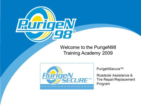 New Sales Opportunity Welcome to the PurigeN98 Training Academy 2009 PurigeNSecure™ Roadside Assistance & Tire Repair/Replacement Program.