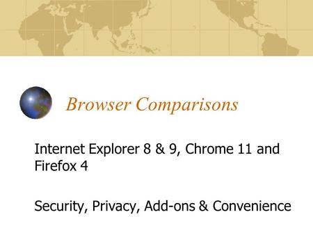 Browser Comparisons Internet Explorer 8 & 9, Chrome 11 and Firefox 4 Security, Privacy, Add-ons & Convenience.