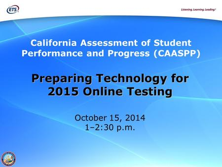 California Assessment of Student Performance and Progress (CAASPP) Preparing Technology for 2015 Online Testing October 15, 2014 1–2:30 p.m.