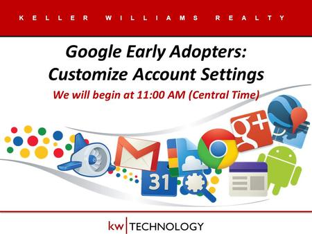 KELLER WILLIAMS REALTY Google Early Adopters: Customize Account Settings We will begin at 11:00 AM (Central Time)