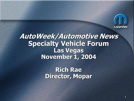 1 AutoWeek/Automotive News Specialty Vehicle Forum Las Vegas November 1, 2004 Rich Rae Director, Mopar.