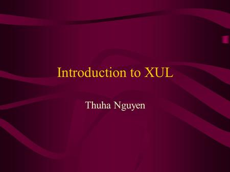 Introduction to XUL Thuha Nguyen. Overview What is XUL? Benefits of using XUL XUL syntax XUL package XUL elements XUL examples –Menu, menubar –Button.