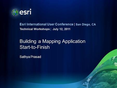Esri International User Conference | San Diego, CA Technical Workshops | Building a Mapping Application Start-to-Finish Sathya Prasad July 12, 2011.