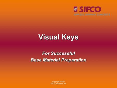 Copyright © 2005 SIFCO Industries, Inc. Visual Keys For Successful Base Material Preparation.
