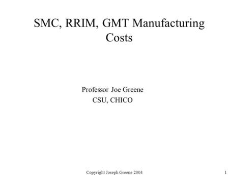 Copyright Joseph Greene 20041 SMC, RRIM, GMT Manufacturing Costs Professor Joe Greene CSU, CHICO.