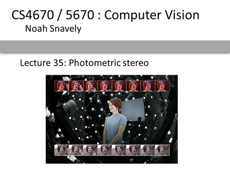 Lecture 35: Photometric stereo CS4670 / 5670 : Computer Vision Noah Snavely.