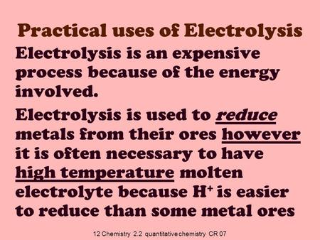 12 Chemistry 2.2 quantitative chemistry CR 07 Practical uses of Electrolysis Electrolysis is an expensive process because of the energy involved. Electrolysis.