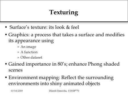 03/16/2009Dinesh Manocha, COMP770 Texturing Surface's texture: its look & feel Graphics: a process that takes a surface and modifies its appearance using.