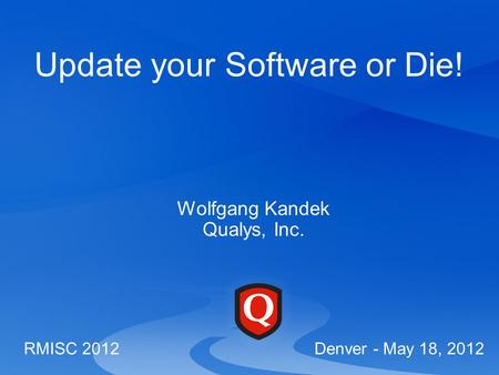Update your Software or Die! Wolfgang Kandek Qualys, Inc. RMISC 2012 Denver - May 18, 2012.