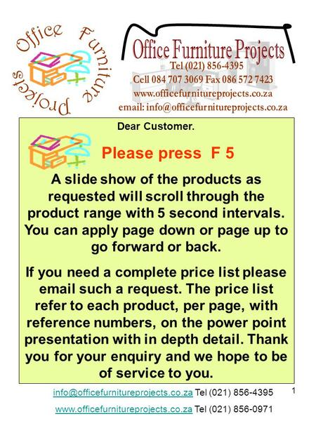 1 Dear Customer. Please press F 5 A slide show of the products as requested will scroll through the product range with 5 second intervals. You can apply.
