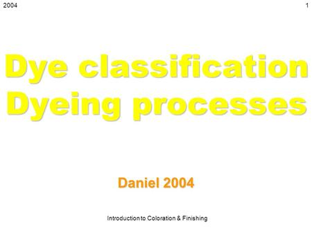 2004 Introduction to Coloration & Finishing 1 Dye classification Dyeing processes Daniel 2004.