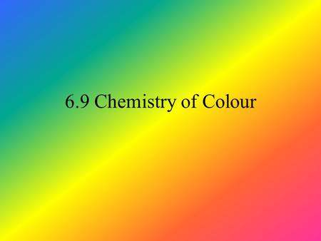 6.9 Chemistry of Colour. Recapping from earlier Coloured substances absorb radiation in the visible region of the EM spectrum. Absorb energy - outermost.