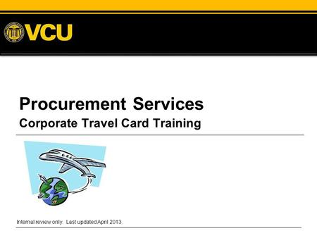 Procurement Services Corporate Travel Card Training Internal review only. Last updated April 2013.