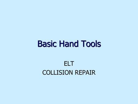 Basic Hand Tools ELT COLLISION REPAIR. 2 Goals identify and describe use of common hand toolsidentify and describe use of common hand tools identify and.