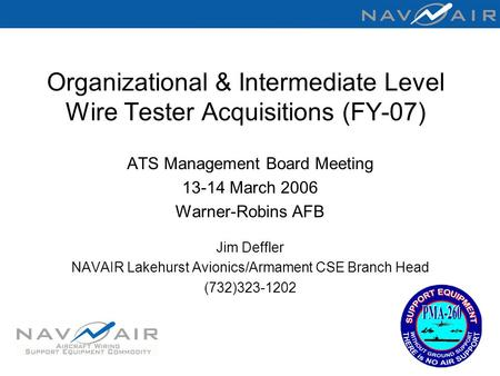 Organizational & Intermediate Level Wire Tester Acquisitions (FY-07) ATS Management Board Meeting 13-14 March 2006 Warner-Robins AFB Jim Deffler NAVAIR.