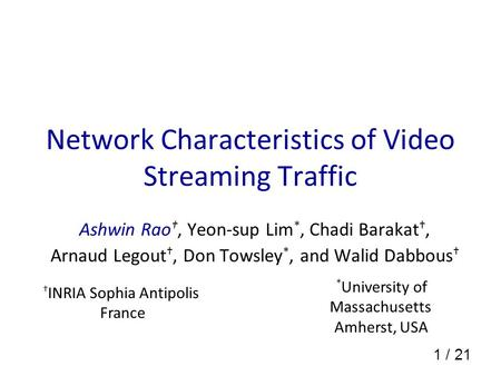 1 / 21 Network Characteristics of Video Streaming Traffic Ashwin Rao †, Yeon-sup Lim *, Chadi Barakat †, Arnaud Legout †, Don Towsley *, and Walid Dabbous.