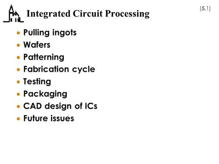 (5.1) Integrated Circuit Processing  Pulling ingots  Wafers  Patterning  Fabrication cycle  Testing  Packaging  CAD design of ICs  Future issues.