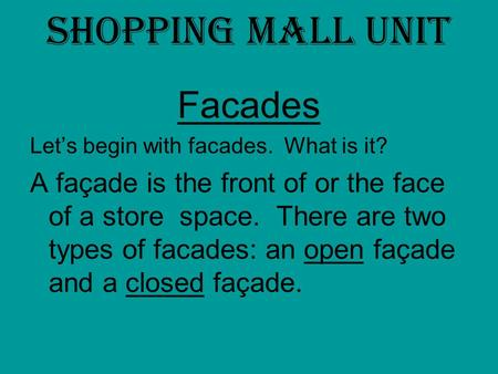 Shopping Mall Unit Facades Let's begin with facades. What is it? A façade is the front of or the face of a store space. There are two types of facades: